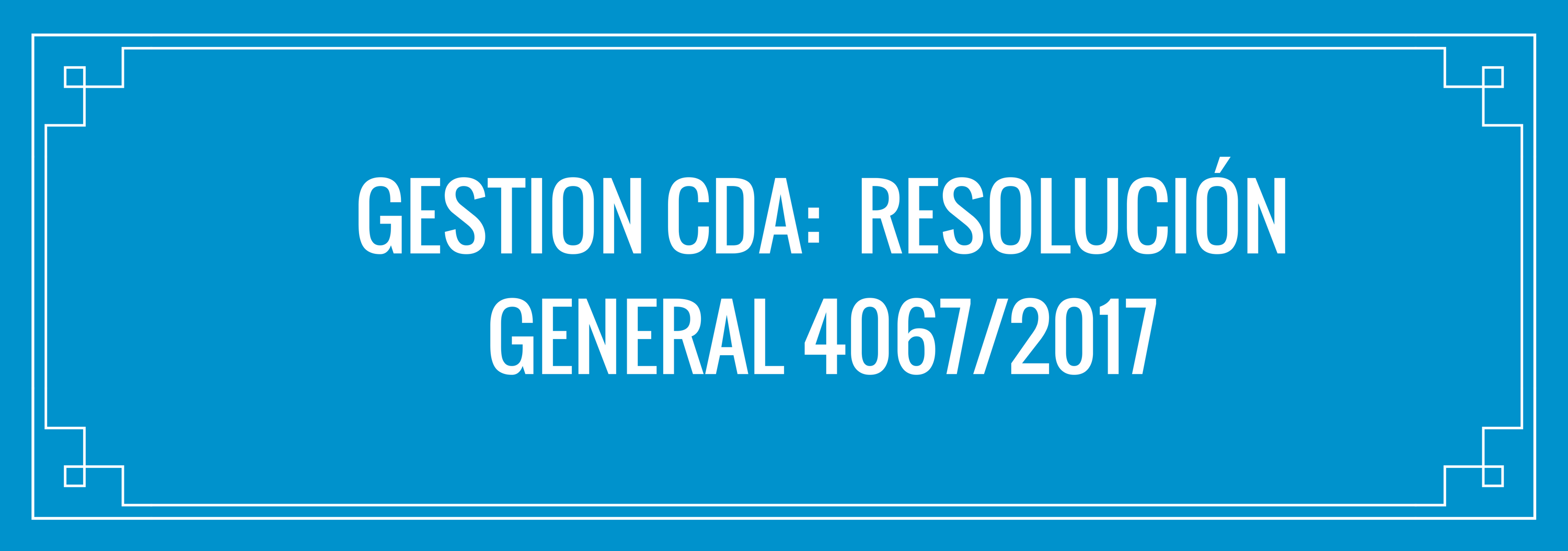 GESTION CDA:  Resolución General 4067/2017